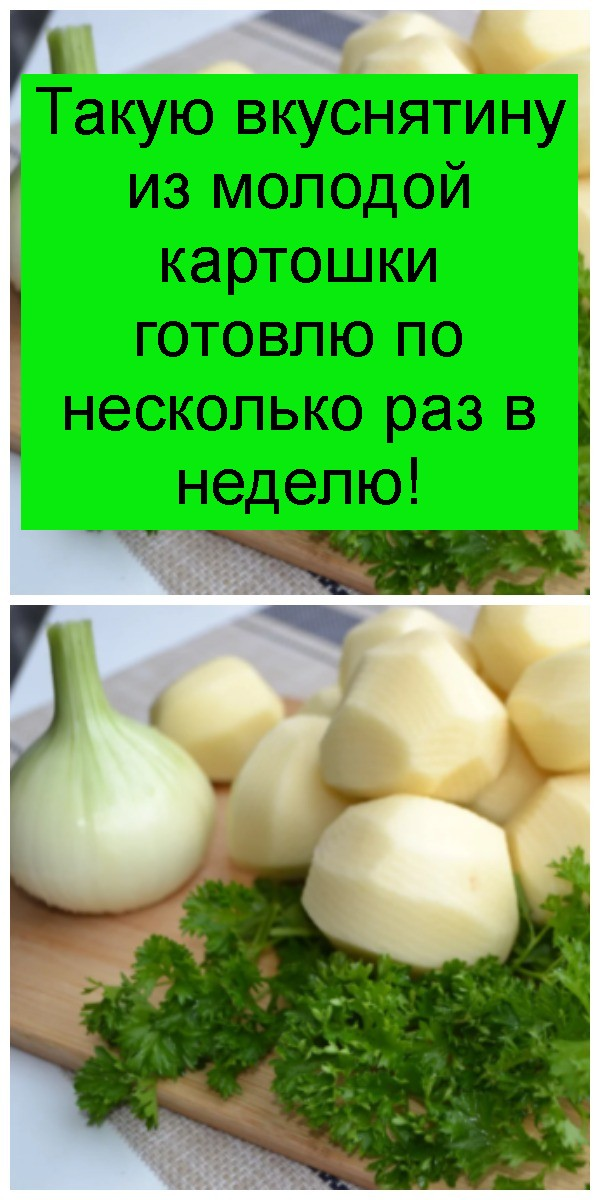 Такую вкуснятину из молодой картошки готовлю по несколько раз в неделю 4